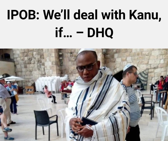 Operation 777: We Will Deal With Nnamdi Kanu If – Defense Headquarters