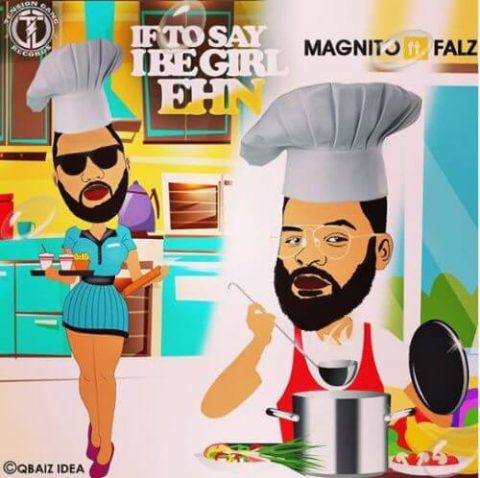 Download Music Mp3: Magnito Ft Falz – If To Say I Be Girl Ehn